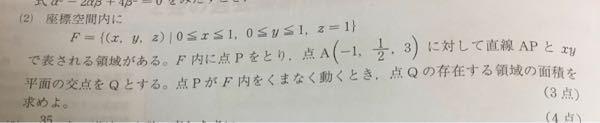 座標空間内にF={(x,y,z) 0≦x≦1,0≦y≦1,Z=1}で現される領域がある。F内に点Pを取り点A(-1,1/2,3)に対して直線APとxy平面の交点を点Qとする。点PがF内をくまなく動き回る時、点Qの存在する領域の面積を求めよ。 分からなくて困っています。助けて下さい