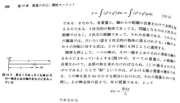 物理の慣性モーメントについて質問です。 少し分かりづらいと思いますがお願いします.... 慣性モーメントを式(19.4)のように求めるとします。(dmは質量)その時にdmが下に書いてあるように、 dm=Mdx/L となる理由が分かりません。 dmは微小質量だと思います。 よろしくお願い致します。