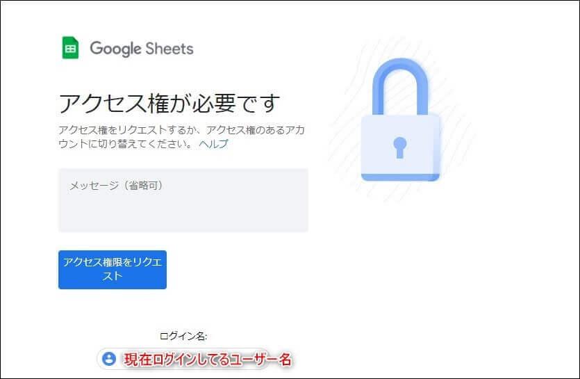 Googleスプレッドシートのアクセス権について質問です。 人から「このGoogleスプレッドシートに記入してほしい」とURLを渡されて依頼されたのですが、URLを開こうとしたら「アクセス権が必要です」となっていて開けませんでした。 画像内の「現在ログインしているユーザー名」のところは、Googleに登録している名前ではなく私のGmailのメールアドレスになっています。 この状態で「アクセス権限をリクエスト」ボタンを押すと、相手にGmailのメールアドレスが伝わってしまうんでしょうか? Gmailのメールアドレスをできれば相手に伝えたくないんですが、Googleのサービスをいろいろ使っているため、Gmailを新たに取得しスプレッドシート記入のたびに切り替えるのはできれば避けたいです。