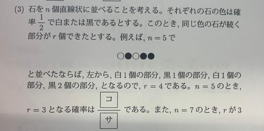 数学の質問です。 写真の問題で、n=5のときr=3となる確率を求めたいとき、解説に 「石の並べ方は2^5通りである。このときr=3となるのは、2ヶ所で色が変わる時であり、それは、2×4C2=12通り したがって、求める確率は 12/2^5=3/8」 とあったのですが、2×4C2の考え方がいまいち分かりません。 分かりやすく教えて頂きたいです。