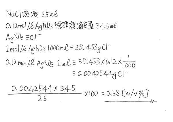 至急教えて下さい。 化学の計算式の問題です。 NaCl溶液25mlをとり、K₂CrO₄ 溶液を指示薬として加え、淡赤褐色を呈するまで、0.12mol/LAgNO₃ 標準液で滴定して、その34.5mlを要した。NaClの含量(w/v %)を求めよ。 計算式と合わせて 答えを教えて下さい。 私の考え。