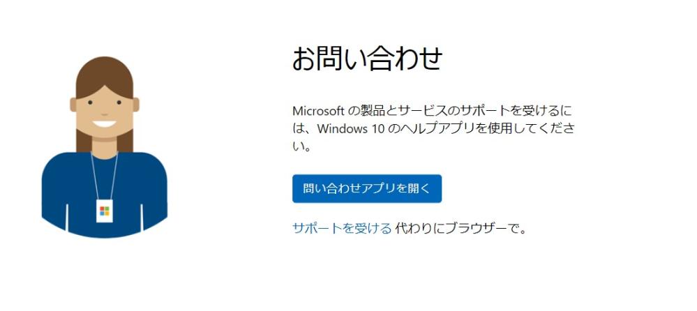 MSへのお問い合わせアイコンは反応する? MSサイトの中で、問い合わせアプリを開くというブルーアイコンがあります。 これをクリックしても全く反応がありません。その下部にあるサポートを受けるというリンクをクリックしても、ヘルプページが表示されるだけです。この問い合わせアプリを開くをクリックして反応はある人居ますか?反応が無いのは事実上、MSが無償でのMS製品に対するサポートを行っていないと判断すれば宜しいか?