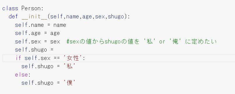 Python初学者です。 initメソッドを使用し、男女のどちらかに性別を定めたその結果から一人称(私や僕など)の引数を決定したいのですがいまいちコードの書き方がわかりません。 if文を用いて試してみたもののうまくいかずエラーが出てしまいます。 初歩的な質問だとは思いますが、知識がある方に是非教えていただきたいです。 よろしくお願いします。