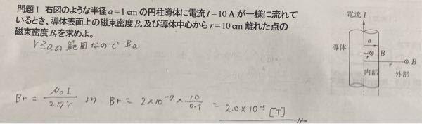 円柱導体の磁束密度の問題です。導体表面上の磁束密度を求めるのはどうやるのでしょうか? r>aにおける表面上の磁束密度の求め方がわからないです。Brの方は普通に解くものだと思いそのまま書きました。 どなたかお願いします