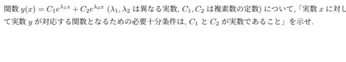関 数 y ( x ) = C₁e^(λ₁x) + C₂e^(λ₂x) ( λ₁ , λ₂ は 異なる実数 , C₁ , C₂ は複素数の定数) について , 「 実数 x に対して実数 y が対応する関数となるための必要十分条件は, C₁とC₂が実数であること」を示せ. この問題分かる方いましたら教えてください!
