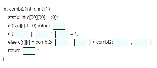 再帰的アルゴリズムcombi2を完成させよ.(四角にあてはまる式を記せ) combiは引数が二つなので,2次元配列を用い,combi(n,r)の値をc[n][r]に記憶することにする. という問題が分からないので教えてください