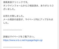 湘南美容外科クリニックのHPからメール相談して、返事がアップされたとメールが来たのですが、マイページのどこを見ても返事がありません。 どこを見ればいいのかご存知の方教えていただけない でしょうか。