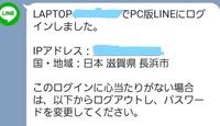 LINE   パソコンからラインにログインしました。その後、スマホのラインを見ると、画像のような画面が送られてきました。 パソコンでログインされたとの内容です。 しかし、パソコンのIPアドレスが「滋賀県長浜市」になっています。 私が住んでいるのは滋賀県長浜市ではありません。  これって、私のパソコンが誰かに乗っ取られてるってことですか?