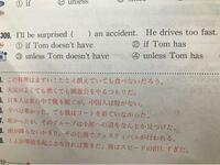 英文法の問題について。 スピードを出しすぎなので、ドムが事故しなかったら驚きだ、という意味ですよね? では、なぜ4番は誤答なのでしょうか? 4番でも、直訳すると、  トムが事故するTom has an accident ことを除くとunless  つまり、トムが事故しない(かったら) ですよね? なので4番でも正解なのでは無いでしょうか?  1番が正解なのはわかりますが、4番がなぜダメなのか...