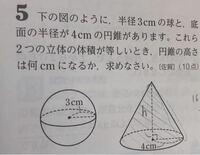 この問題の解き方を教えてくだい。 回答を見ても理解できません。  問 下の図のように、半径3cmの球と、底面の半径が4cmの円錐があります。これら2つの立体の体積が等しいとき、円錐の高さは何cmになるか、求めな...