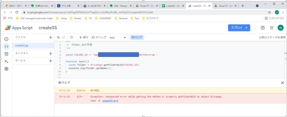 GAS(Google Apps Script)の初心者です。 フォルダをIDで指定して取得するプログラムを作ってみたのですがエラーが発生します(添付)。フォルダIDの設定内容がが間違っているのでしょうか? プログラムは以下のとおりです。 const FOLDER_ID = {フォルダID}; function test(){ const folder = DriveApp.getFolderById(FOLDER_ID); console.log(folder.getName()); } エラーの内容は以下のとおりです。 Exception: Unexpected error while getting the method or property getFolderById on object DriveApp. どこが問題なのかわかりましたらお教えください。