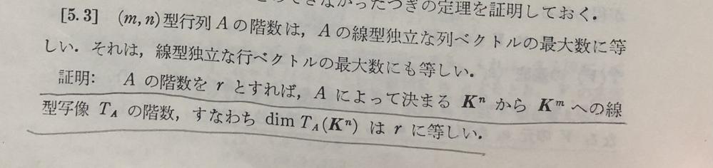 斎藤さん著の『線形代数入門』についてわからない箇所があります。 定理[5.3]の線を引いた箇所で、『Aの階数をrとすると、Aによって決まるK^nからK^mへの線型写像TAの階数はrに等しい』のと...