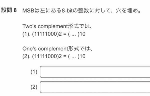 写真にある問題についてです 2つとも2進数から10進数にする問題です。 この問題の意味って1番は(11111000)を2の補数を取って10進数にすれば良いのでしょうか? また、2つ目も(11111000)を1の補数を取って10進数にすれば良いのでしょうか?