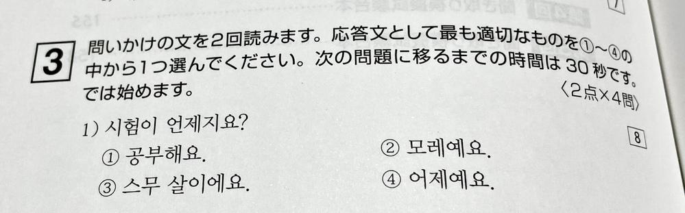 韓国語ハングル検定の勉強をしています。 添付写真の解答は②なのですが 何を根拠に②になるか教えていただけませんか? 試験はいつですか? ①勉強します ②あさってです ③20歳です ④昨日です ①と③は質問に対して全く関係ない回答なので 除外できるのですが 試験が②あさってなのか④昨日なのか どちらでも解答としては有り得ると思います。 短い問の中のどこで昨日ではなく あさってだと判断して...