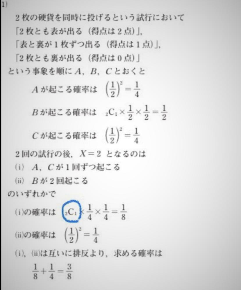 高校数学の確率です。大至急お答えいただけますと助かります。 2枚の硬貨を同時に投げて2枚とも表が出れば得点は2点、表と裏が1枚ずつ出れば得点は1点、2枚とも裏が出れば得点は0点という試行を繰り返し行い、各試行の得点の合計をXとする。ただし最初はX=0とする。 (1)2回の試行の後、X=2となる確率を求めよ。 添付写真の 2C1の意味がわかりません。 (写真が見づらくてすみません) 宜しく...