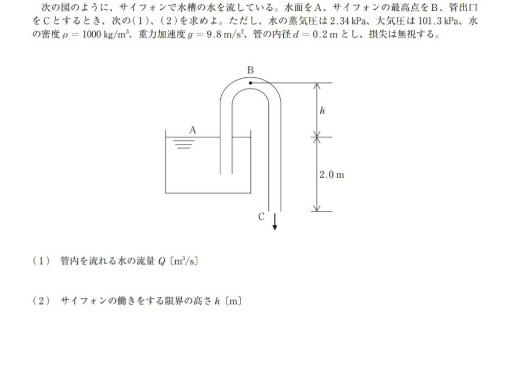 流体力学(サイホン管)の問題です。 (1)はAとCでベルヌーイから求めたのですが、液面Aの速度は0、Cにかかる圧力は大気圧として計算して合っていますか? (2)についてなのですが、おそらく問題文にある蒸気圧を使うのだろうと予想はできるのですが、どう使うか分かりません。立式含め教えていただきたいです。