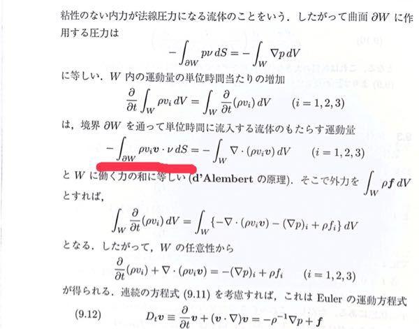 流体について質問です。 オイラーの運動方程式方程式の導出で分からないところがあるので、教えて頂きたいです。 条件は以下のようになってるとします。 流体Ωの中の領域Wの中で流体のわき出しも吸い込みもないとする。 流体の速度を v=(v_1,v_2,v_3)とする。 ρを密度、ν(ニュー)をWの境界の外向き単位法線とする。 写真の下線でなぜv_iに速度vをかけてるのでしょうか? v_iだけではダメでしょうか?