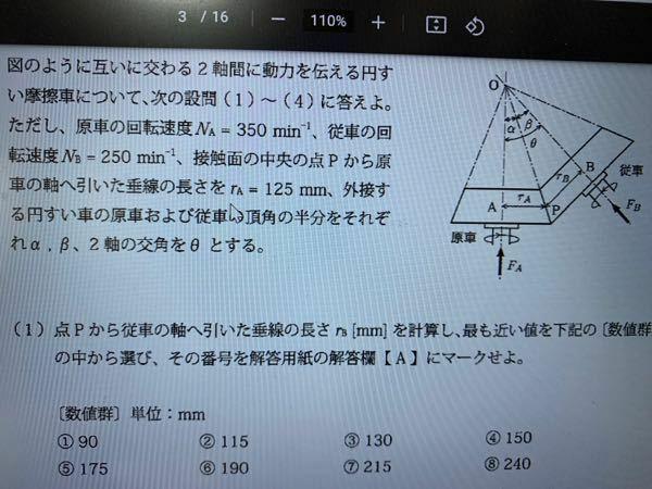 摩擦車の問題を教えて頂きたいです。 以下の問題で(1)(2)(3)はどうにかわかるのですが (4)がわからなくて、、 解き方など教えていただけると嬉しいです。 (1)rbの長さ 答え 175mm (2)θ=30°のときのβ 答え 17.6度 (3)θ=90°のときの点Pの周速度 答え 4.58m/s (4)(3)において、摩擦係数が0.15、動力を2.5kW伝達させるために原車を...