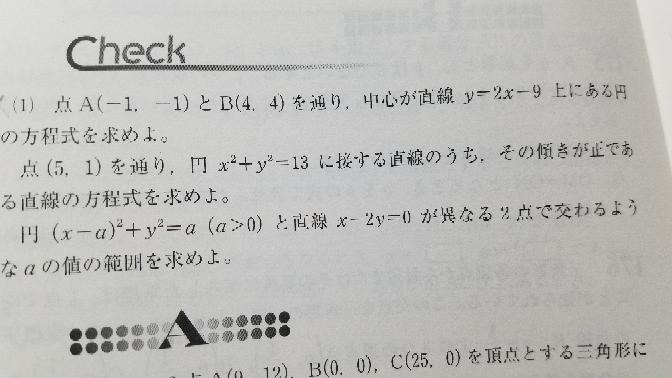 一番上の問題について(2) 自分は円の中心をC(a.2a-9)とおいて、 その円は条件の二点をとおるから……。 と解きました。 答えにのっていた別解を教えてほしいです。 ABの傾きが1で、AB...