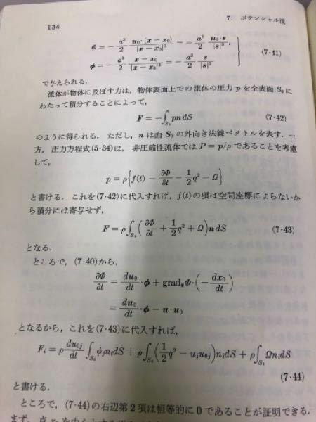 流体力学における式変形について質問です 非圧縮性、渦なし場におあて 流体の中の物体表面おける面積分から力を算出する(7.42)式に圧力方程式((7.42)式の下の式)を代入して、(7.43)式を得る過程において、時間項f(t)が消える理由について教えて下さい 文章中には、f(t)は空間座標に依存しないから積分に寄与しない、と記載されていますが、本当に寄与しないのであれば、積分計算の外に出るだ...