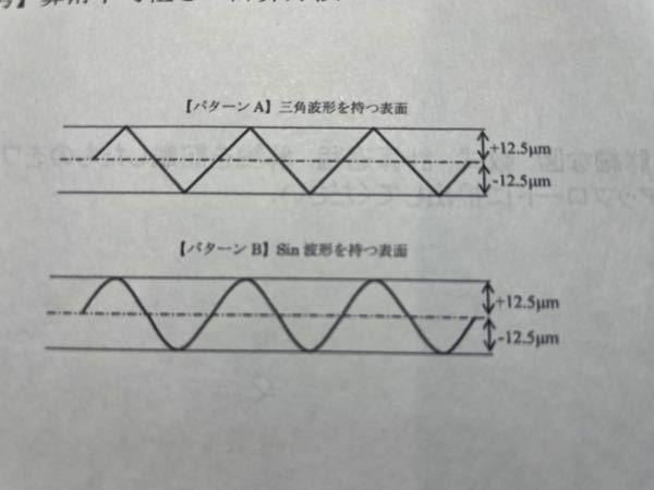 機械工学・表面荒さの問題です。 分からないのでご教授お願いします。 三角波で構成された表面荒さAと、sin波で構成された表面荒さBがある。この2つの形状を持つ表面の最大高さ荒さと算術平均荒さを求めよ。