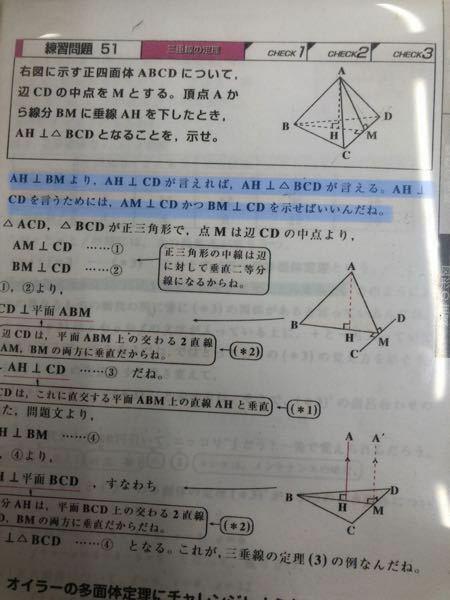 三垂線の定理の問題について質問です。 青マーカーの部分の AH ⊥BMより、AH ⊥CDが言えれば、AH ⊥△BCDが言える。 AH ⊥CDを言うためには、AM ⊥CDかつBM ⊥CDを示せば良い。 1. なぜ、AH ⊥BMより、AH ⊥CDが言えれば、AH ⊥△BCDが言えるのですか? 2.なぜ、AH ⊥CDを言うためには、AM ⊥CDかつBM ⊥CDを示す必要があるのですか?