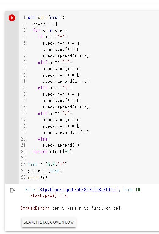 後置記法の計算をpythonで行いたいです。 下記のようなプログラミングを作りましたが、エラーが出ました。 このプログラミングは、計算式のリストを関数にいれて、リスト先頭からスタックに入れていき、数字ならそのままスタックに加え、演算子ならスタックの先頭2つを取り出し、それぞれaとbに代入、判定した演算子でa 演算子 b のように計算しスタックに入れる。と、こんな感じでやって、最初のリストから...