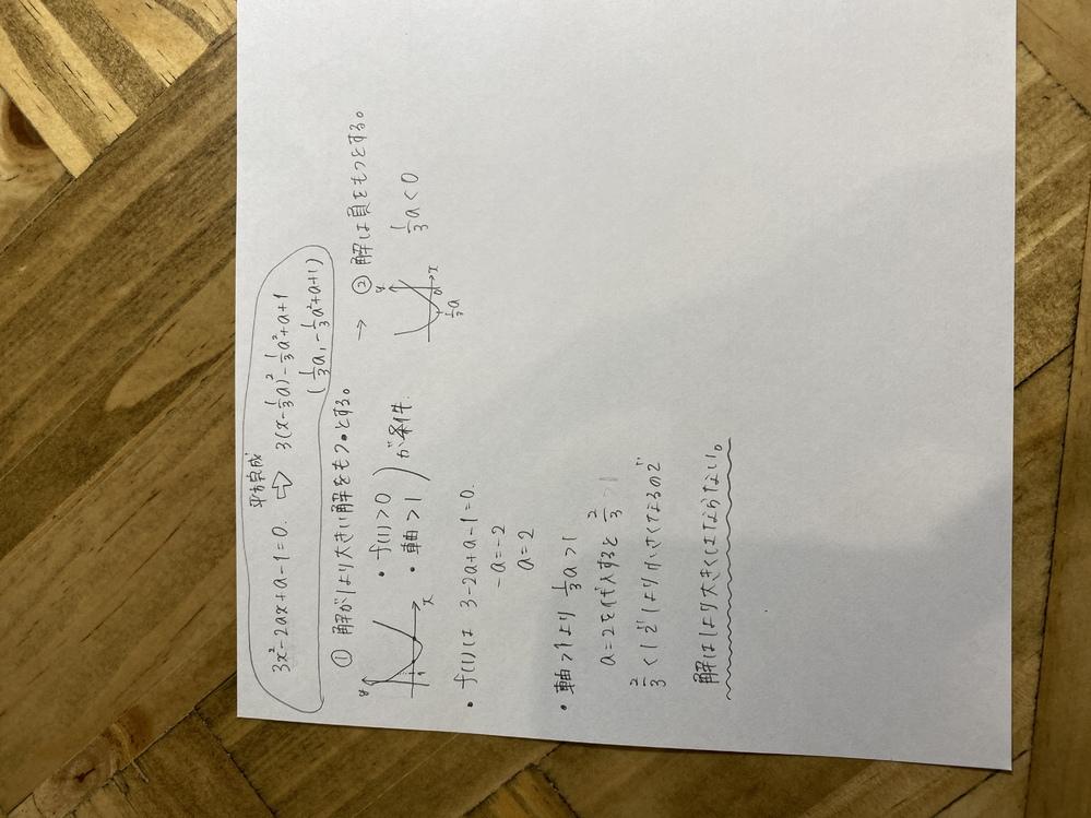 aを任意の実数とするとき、二次方程式 3x²-2ax+a-1 は必ず1より小さい正の解を持つことを証明せよ というもんだいで答えは配られてないので 自力で解けるとこまで解いてみました。 この考え方はどうでしょうか? (しかし途中の②から詰まってしまっています) 正しい証明の仕方でしょうか?