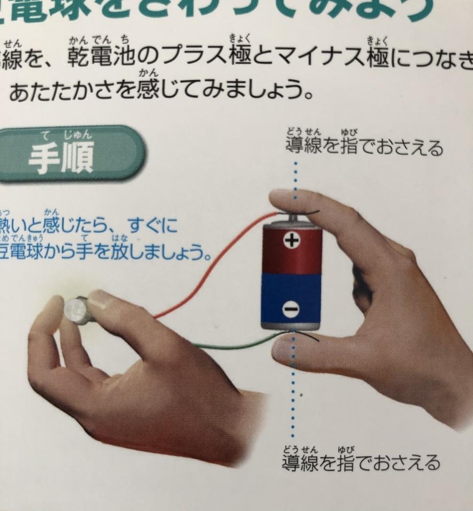 豆電球を光らせる小学生の実験なんですが、 電池に付けた導線を指で直接の押さえるなんて危なくないですか?指から感電しませんか?
