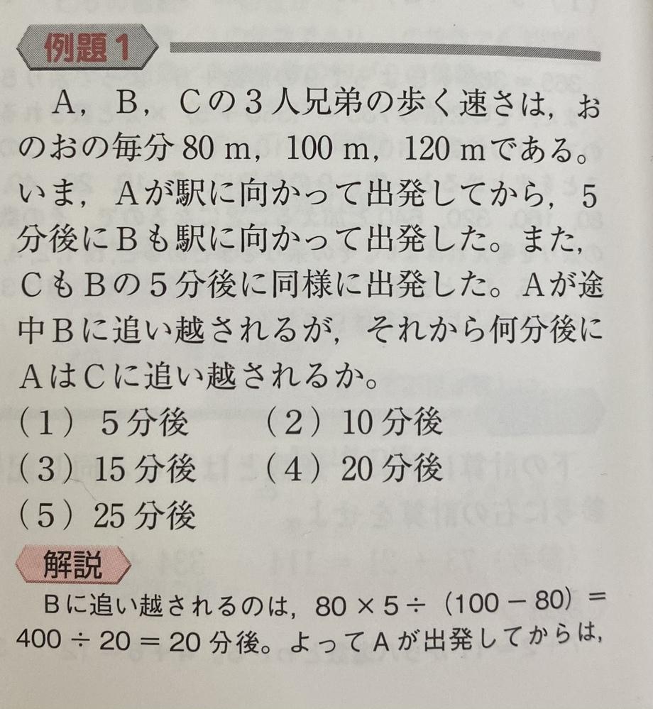 公務員試験地方上級の問題です。 旅人算の問題なのですが、 写真下のように、「Bに追い越されるのは、80×5÷(100-80).....」という式になるのはなぜか教えて頂きたいです。なぜ80×5なのか分かりません。 よろしくお願いいたします。