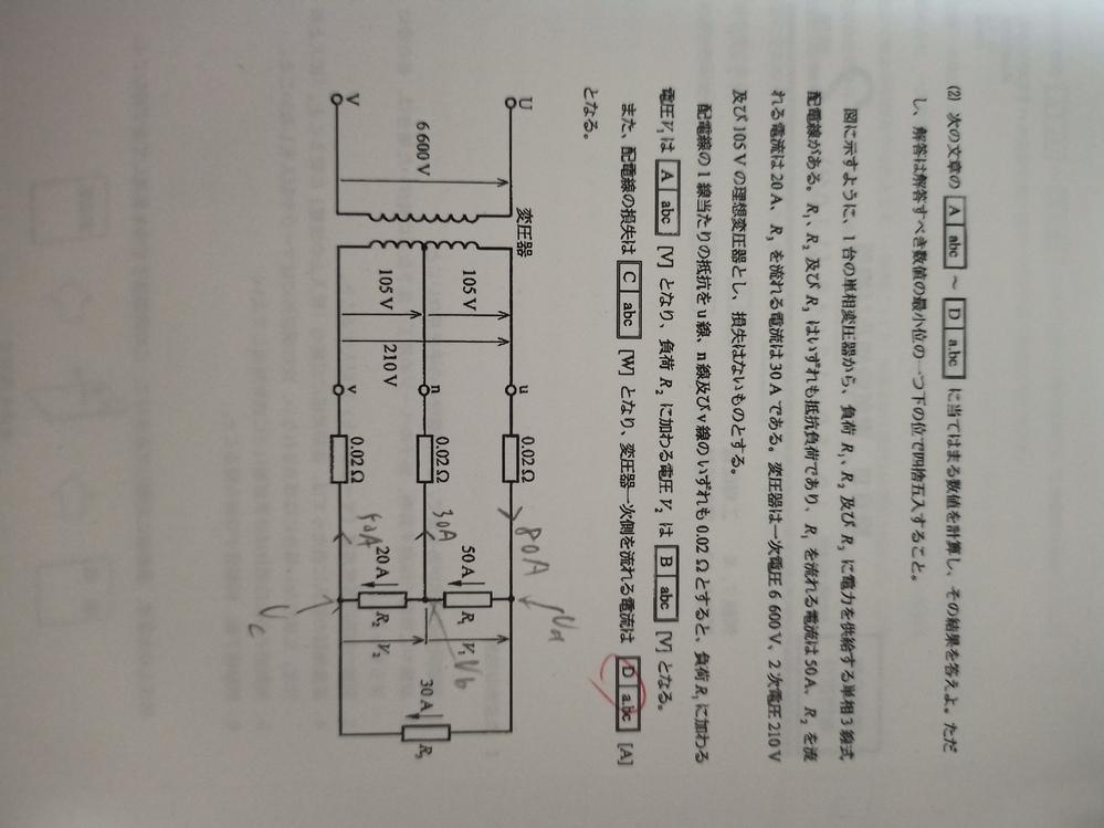 この問題の一次電流の求め方が分かりません。 V1=102.8V, V2=104.6V, 配電線の損失が196Wです。 二次側全体の容量を13454VAと求めて、それを6600Vで割ればいいのかと...