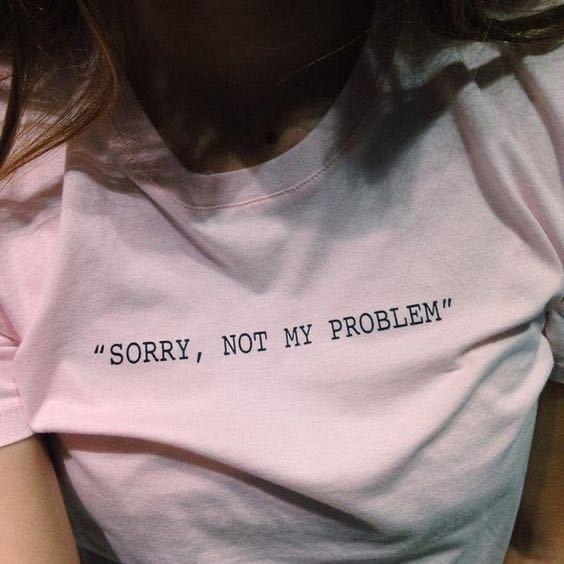 """"""" SORRY, NOT MY PROBLEM """" ↑ なんて訳しますか? またこの一文をレディースのTシャツの胸に印刷した意図は?"""