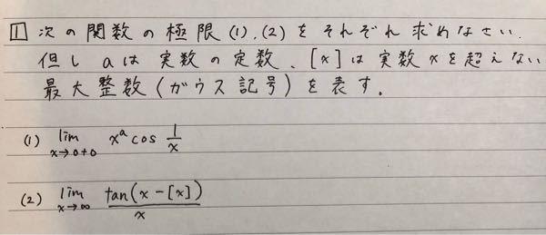 数学の問題です。解析学、極限です。 次の関数の極限(1),(2)をそれぞれ求めなさい。ただしaは実数の定数、[x]は実数xを超えない最大整数(ガウス記号)を表す。 (1)lim (x→0+0) x^acos1/x (2)lim(x→∞) {tan(x-[x])}/x どなたかご教授ください。