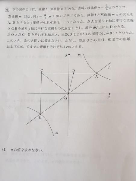 子供から質問されてますが難しいので、有識者の方々、お助けください。 下の図のように、直線ℓ、双曲線mがある。直線ℓは比例y=3/4xのグラフ、双曲線mは反比例y=a/x(a>0)のグラフである。直線ℓと双曲線mの交点A,Bとするとy座標が3,-3となった。点Aを通りx軸に平行な直線と点Bを通りy軸に平行な直線との交点をCとし、線分AC上に点Dをとる。点Oと点C,Dを結ぶと、△OCDと△OADの面積比が9:7となった。このとき各問いに答えなさい。原点Oから点(1, 0)までの距離及び点(0,1)までの距離をそれぞれ1cmとします。 (1)aの値を求めよ。 (2)点Bの座標を求めよ。 (3)比例y=bxか四角形ODCBの面積を2等分するとき、bの値を求めよ。 (4)△odcをx軸を回転の軸として1回転させた立体の体積とy軸を回転の軸として1回転させた立体の体積の比を、最も簡単な整数の比で表しなさい。