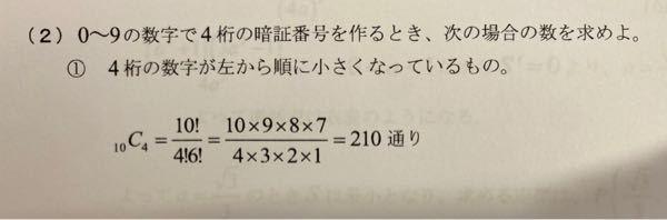 写真は問題の回答なのですが、 10C4の10!は、0から9の中から選ぶから10!になるということは理解できるのですが、 なぜ4桁の数字が左から順に小さくなる→4!6!になるのでしょうか? 10C4だったら、10個のものから ただ4つ選ぶだけ(順番は考えない)と思っていたので、どこの認識から間違っているか教えていただけると嬉しいです!