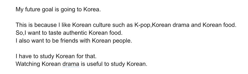 高校生です。学校で将来の夢についてのスピーキングテストがあります。自分で考えたので添削して欲しいです。 言いたいこととしては、 「韓国に行きたい。なぜなら、K-popや韓流ドラマや韓国料理が好きだから。なので本場の韓国料理を食べてみたい。 また、韓国の人と友達になりたい。 そのために、韓国語を勉強する。 韓流ドラマを見ることは、韓国語を勉強するのに役立つ。」 締めくくる文章が欲しいのですが、どうすればいいか分かりませんでした。よければ、付け加えていただきたいです。 あと、「〜が好きだから。なので本場の韓国料理を食べてみたい。」の部分に違和感を感じるのでいい案があれば教えてほしいです。 よろしくお願いします。
