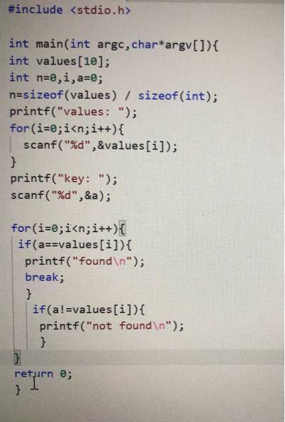 c言語で配列に好きな数字を10個入れて、 その後に入力した数が配列の中に入っていればfound と表示されて終了。 配列の中に入ってなければnot foundと表示されて終了、というプログラムを組みたいです。 写真のように組みましたがうまくいきません。 ご教授お願いします。
