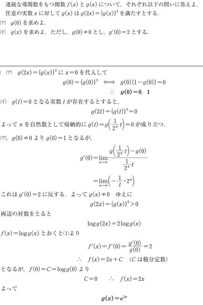 g(2x) = {g(x)}^2, g(0) ≠ 0, g'(0) = 2を満たす連続関数g(x)を求めよ という問題について、テキスト解答は画像のような計算過程でe^2xでした。 私は「a^bxの形になる」と予想して条件に当てはめた結果、「a^(2x /log a) ※a>0」という解になりました。これは正しいですか? 私の解が正しい場合、テキストの計算過程はどこで間違っているでしょうか。