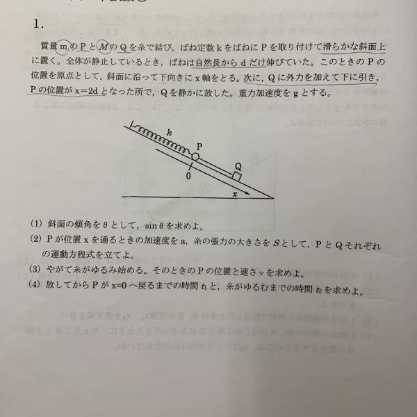 質量mのPとMのQを糸で結び、ばね定数kをばねにPを取り付けて滑らかな斜面上に置く。 全体が静止しているとき、ばねは自然長からdだけ伸びていた。このときのPの位置を原点として、斜面に沿って下向きにx軸をとる。 次にQに外力を加えて下に引き、P位置がx = 2dとなった所で、Qを静かに放した。重力加速度をgとする。 (1)斜面の傾角をθとして、sinθを求めよ。 (2)Pが位置xを通るときの加速度をa、糸の張力の大きさをSとして、PとQそれぞれの運動方程式を立てよ。 (3)やがて糸がゆるみ始める。そのときのPの位置と速さいを求めよ。 (4)放してからPがx = 0へ戻るまでの時間t1と、糸がゆるむまでの時間t2を求めよ。 この問題が分かりません。解説お願い致します。