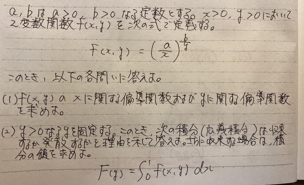 偏導関数、広義積分の問題です。 以下の画像の問題を解いていただきたいです。 (1)は解いたのですが、合っているか不安です。 ちなみに、 fx=-(bx/y)(a/x)^(b/y) fy=-(b/y^2)(a/x)^(b/y)log(a/x) となりました。 (2)は解き方が分かりません。 力をお貸しくださると嬉しいです。