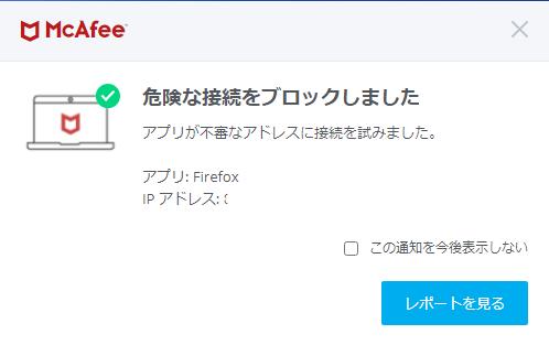 セキュリティー対策としてMcAfeeを利用しています。 最近やたらと 「危険な接続をブロックしました。 アプリが不審なアドレスに接続を試みました。 アプリ:FIREFOX IPアドレス:XX.XXX.XXX.XXX(Xのところは数字)」 と表示されます。 レポートを見ても特に何もなさそうです。 フルスキャンしてみましたが特に何もありませんでした。 McAfeeでも対処できないウィルスに侵されてるとか? FIREFOXが壊れた? このまま無視してていいのでしょうか? それともブラウザを他に変えたほうがよさそうですか? 詳しい方、よろしくお願い致します。