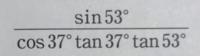 sin53°/cos37°tan37°tan53°の解き方を教えてください