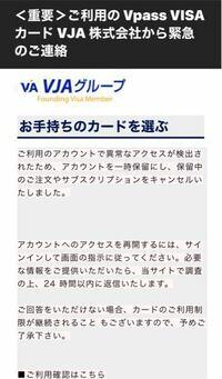 infomail@vpass. ne. jpから「Vpass VISAカード」という名前でメールが届いたのですが、これは公式の物でしょうか? 件名は「<重要>ご利用の Vpass VISAカード VJA 株式会社から緊急のご連絡」です。  内容は、写真のような感じです。  しかし、私はまだ学生でして、お金は全て親が管理してくれているので自分で銀行のカードを作った覚えはありませんし、使ってもい...