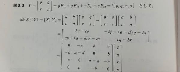 リー代数のad(X)を求める問題です。 写真の1行目のY=…の最後のt[p q r s]のイコールがなぜ成り立つのかわかりません。何か特殊なことをしているのか、それともそうするとうまくいくからなのか教えて下さい。