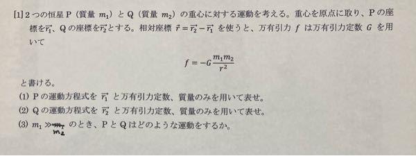 大学物理学 物理学基礎 力学 万有引力 ケプラーの法則からの質問です。分からないので教えて頂きたいです。宜しくお願いしますm(_ _)m (1)(2)だけでも構わないのでどうか宜しくお願い致します。相対ベクトル→rを用いた運動方程式はたてられるのですが、その後にどうすれば良いかが分かりません。 問題文が間違っていたので投稿し直しです。