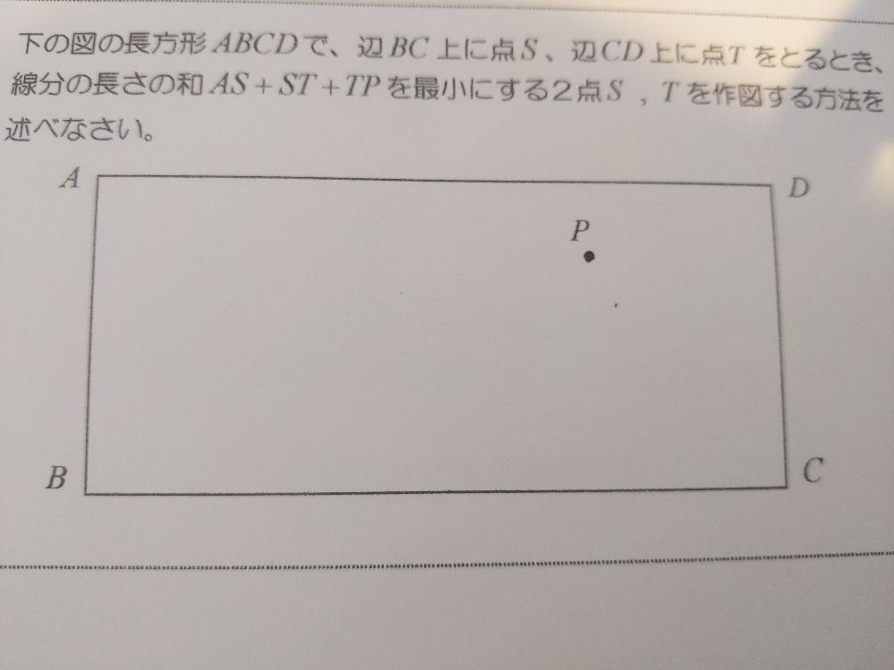 長方形ABCDで、辺BC上に点S、辺CD上に点Tをとる時に線分の長さの和AS+ST+TPを最小にする2点S、Tの作図方法を教えてください。