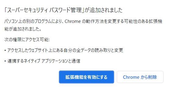 クロームを使用していたところ、右上の点3つのところにエラーと表示され、クリックしてい見ると以下のメッセージが表示されました。下記内容は拡張機能を有効にしても問題はないのでしょうか? 「スーパーセキュリティパスワード管理」が追加されました。 パソコン上の別のプログラムにより、Chromeの動作方法を変更する可能性のある拡張機能が追加されました。 次の権限にアクセス可能: ・アクセスしたウェブサイト上にある自分の全データの読み取りと変更 ・連携するネイティブアプリケーションと通信 意味もよくわからないのですが、データを勝手に書き換えられる可能性があるのかな?と不安になっています。わかる方、教えてください。