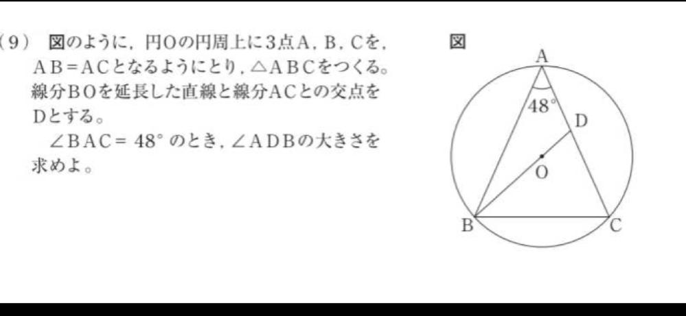 中学二年生でも分かるように解説してください。 ちやみに問題は「図のように, 円の円周上に3点A, B. Cを、 AB = ACとなるようにとり, △ABCをつくる。 線分BOを延長した直線と線分ACとの交点を Dとする。 ∠BAC=48° のとき, ∠ADBの大きさを 求めよ。」です。よろしくお願いします。