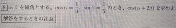 数学についてです。 sinαとcosβをだすところまでできました。 これから加法定理をしようと思うんですけど cos(α+2β)=cosαcos2β-sinαsin2β で解こうと思っています。 cos2αやsin2βの求め方がわからずにいます。 解き方を教えてもらってもよろしいでしょうか よろしくお願いします