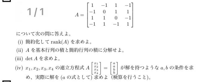 線形代数の連立方程式について質問です。(ⅳ)の解説お願い出来ないでしょうか。もしよろしければ、計算過程も教えて頂けると幸いです。 Aの行列の簡約化は [1,0,0,-1] [0,1,0, 0] [0,0,1, 0] [0,0,0, 0] det(A)=0 となりました。 すみませんが、回答よろしくお願い申し上げます。